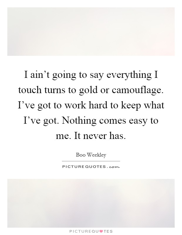 I ain't going to say everything I touch turns to gold or camouflage. I've got to work hard to keep what I've got. Nothing comes easy to me. It never has Picture Quote #1