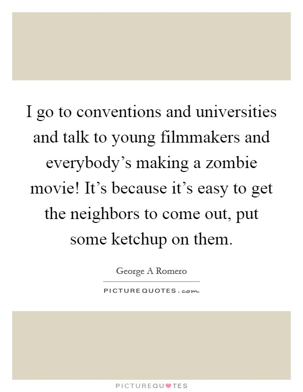 I go to conventions and universities and talk to young filmmakers and everybody's making a zombie movie! It's because it's easy to get the neighbors to come out, put some ketchup on them Picture Quote #1