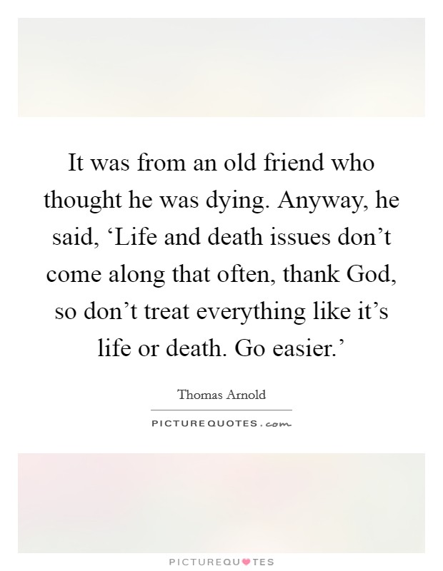 It was from an old friend who thought he was dying. Anyway, he said, 'Life and death issues don't come along that often, thank God, so don't treat everything like it's life or death. Go easier.' Picture Quote #1