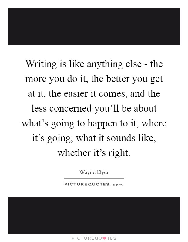 Writing is like anything else - the more you do it, the better you get at it, the easier it comes, and the less concerned you'll be about what's going to happen to it, where it's going, what it sounds like, whether it's right Picture Quote #1