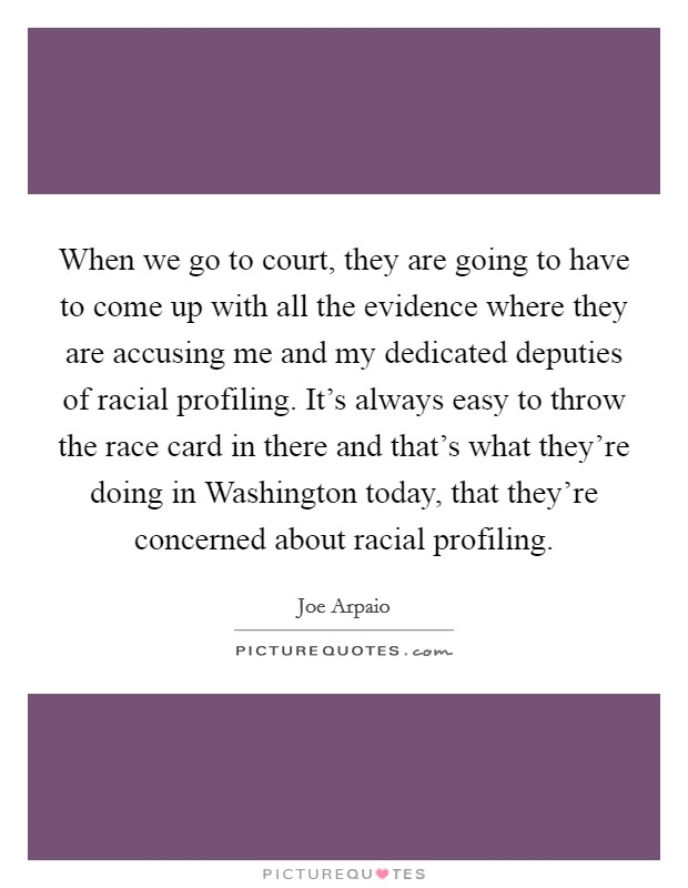 When we go to court, they are going to have to come up with all the evidence where they are accusing me and my dedicated deputies of racial profiling. It's always easy to throw the race card in there and that's what they're doing in Washington today, that they're concerned about racial profiling Picture Quote #1