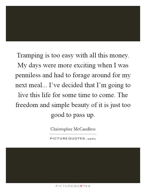 Tramping is too easy with all this money. My days were more exciting when I was penniless and had to forage around for my next meal... I've decided that I'm going to live this life for some time to come. The freedom and simple beauty of it is just too good to pass up Picture Quote #1