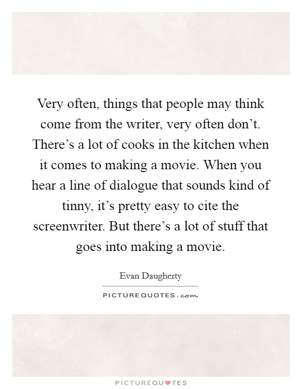 Very often, things that people may think come from the writer, very often don't. There's a lot of cooks in the kitchen when it comes to making a movie. When you hear a line of dialogue that sounds kind of tinny, it's pretty easy to cite the screenwriter. But there's a lot of stuff that goes into making a movie Picture Quote #1