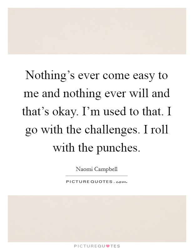 Nothing's ever come easy to me and nothing ever will and that's okay. I'm used to that. I go with the challenges. I roll with the punches Picture Quote #1