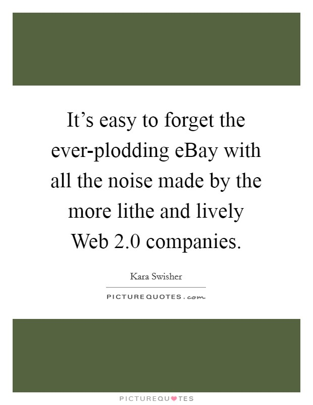 It's easy to forget the ever-plodding eBay with all the noise made by the more lithe and lively Web 2.0 companies. Picture Quote #1