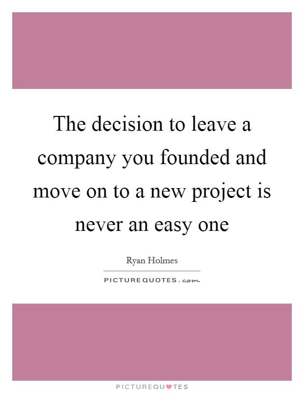 The decision to leave a company you founded and move on to a new project is never an easy one Picture Quote #1