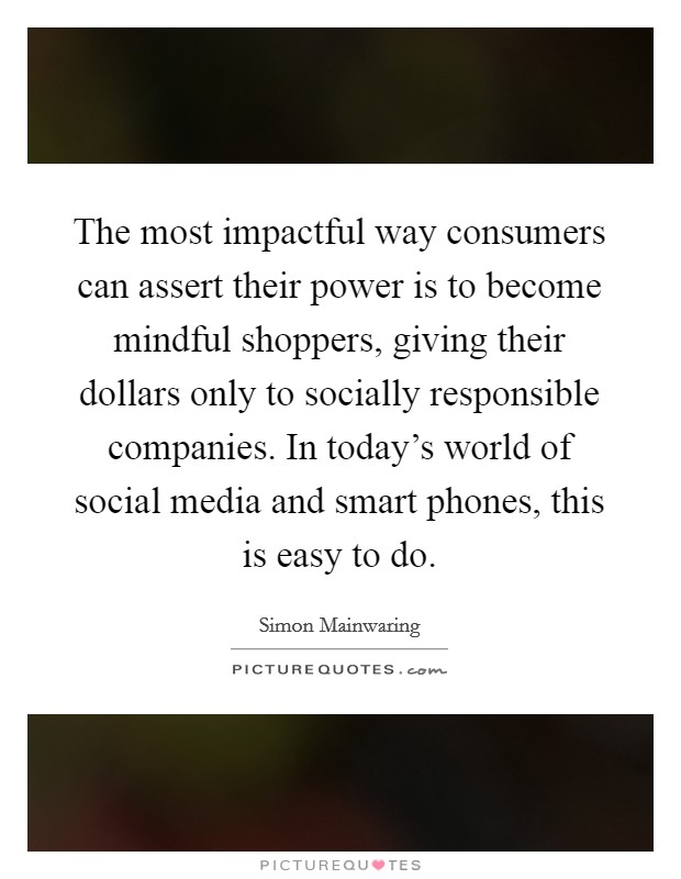 The most impactful way consumers can assert their power is to become mindful shoppers, giving their dollars only to socially responsible companies. In today's world of social media and smart phones, this is easy to do Picture Quote #1