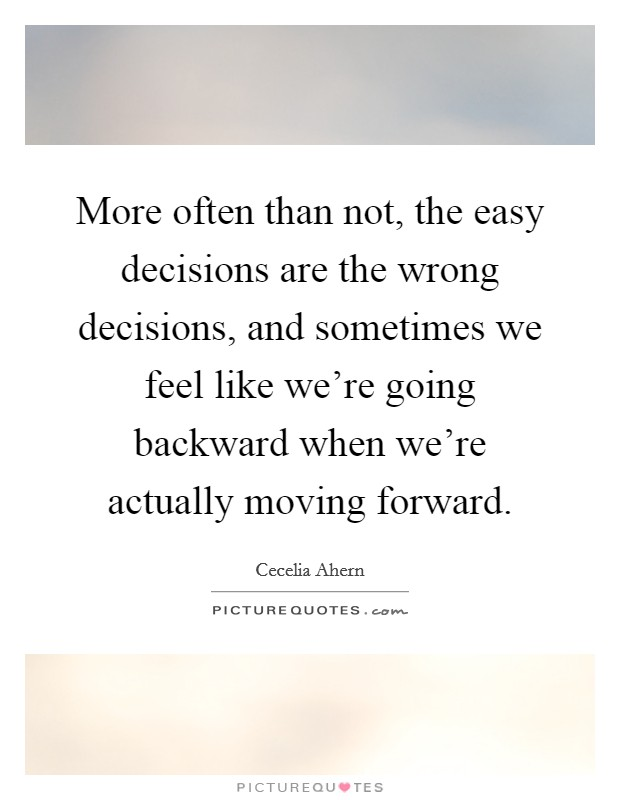 More often than not, the easy decisions are the wrong decisions, and sometimes we feel like we're going backward when we're actually moving forward Picture Quote #1