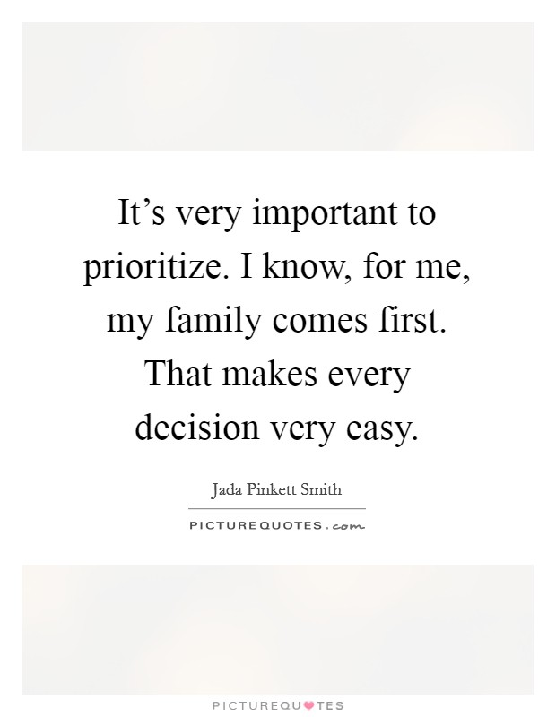 It's very important to prioritize. I know, for me, my family comes first. That makes every decision very easy Picture Quote #1