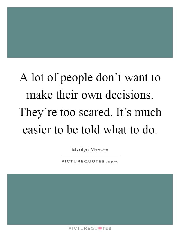 A lot of people don't want to make their own decisions. They're too scared. It's much easier to be told what to do Picture Quote #1