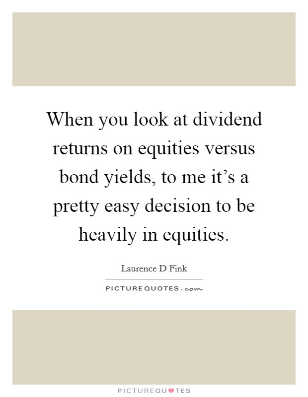 When you look at dividend returns on equities versus bond yields, to me it's a pretty easy decision to be heavily in equities Picture Quote #1