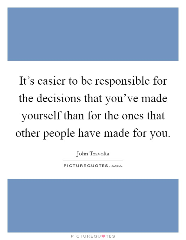 It's easier to be responsible for the decisions that you've made yourself than for the ones that other people have made for you Picture Quote #1
