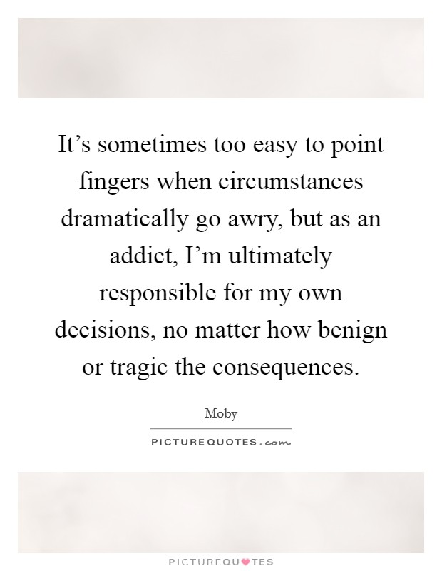 It's sometimes too easy to point fingers when circumstances dramatically go awry, but as an addict, I'm ultimately responsible for my own decisions, no matter how benign or tragic the consequences Picture Quote #1