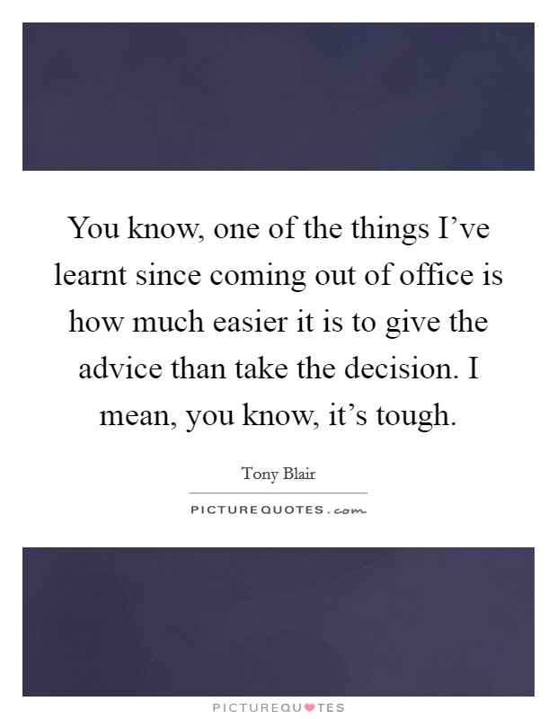You know, one of the things I've learnt since coming out of office is how much easier it is to give the advice than take the decision. I mean, you know, it's tough Picture Quote #1