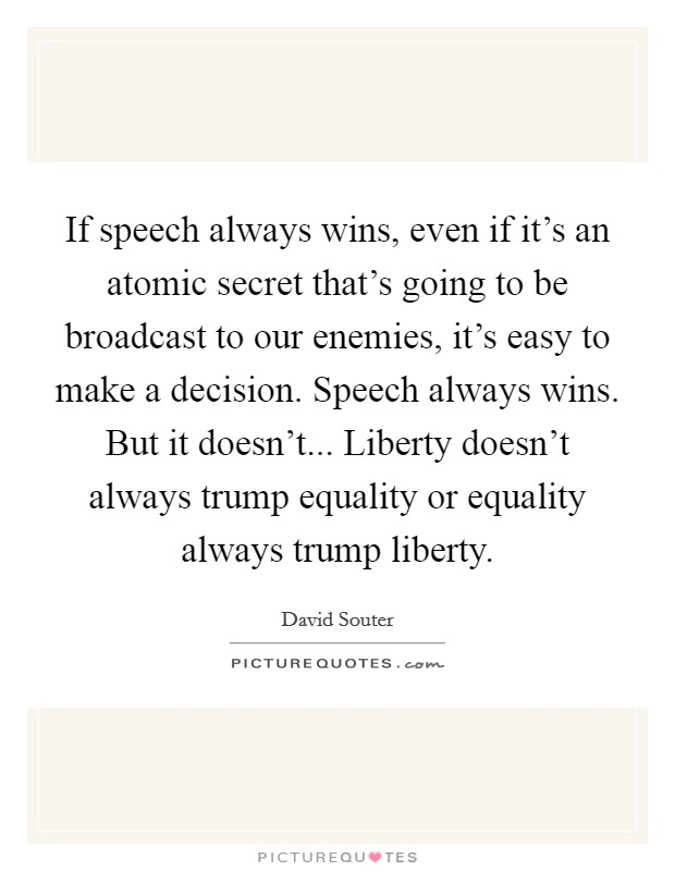 If speech always wins, even if it's an atomic secret that's going to be broadcast to our enemies, it's easy to make a decision. Speech always wins. But it doesn't... Liberty doesn't always trump equality or equality always trump liberty Picture Quote #1