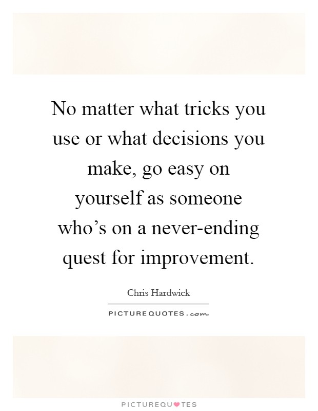 No matter what tricks you use or what decisions you make, go easy on yourself as someone who's on a never-ending quest for improvement Picture Quote #1