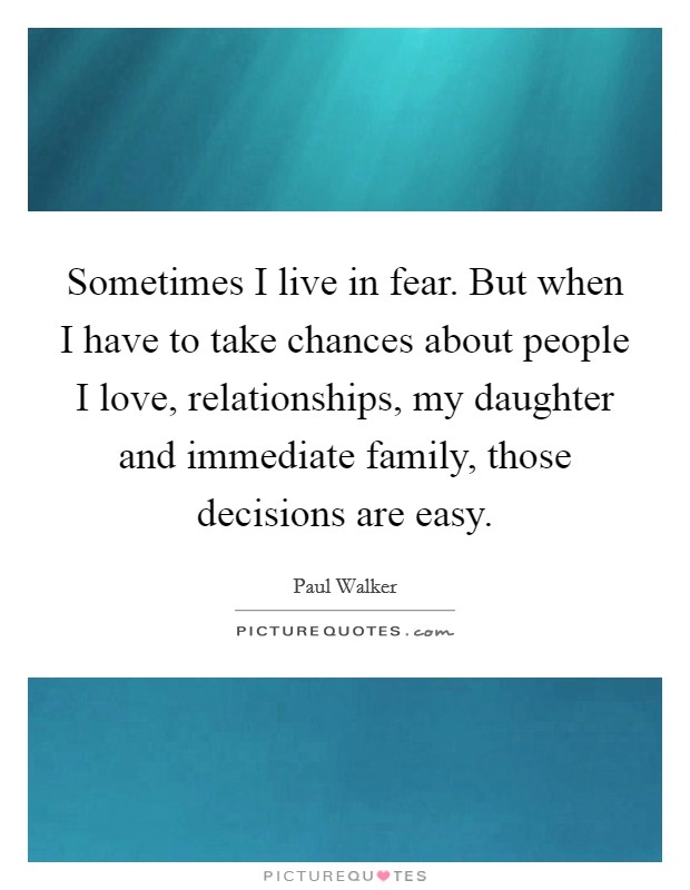 Sometimes I live in fear. But when I have to take chances about people I love, relationships, my daughter and immediate family, those decisions are easy Picture Quote #1