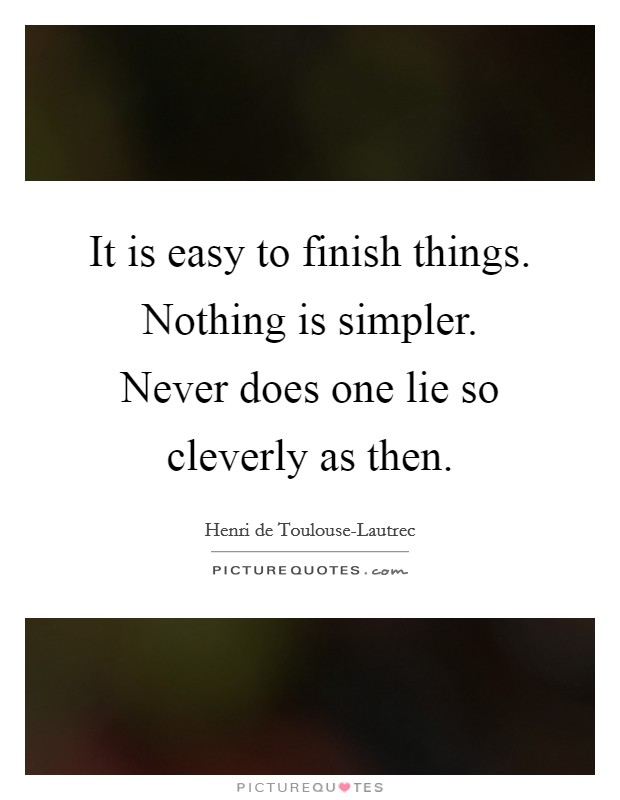It is easy to finish things. Nothing is simpler. Never does one lie so cleverly as then Picture Quote #1