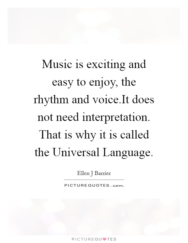 Music is exciting and easy to enjoy, the rhythm and voice.It does not need interpretation. That is why it is called the Universal Language Picture Quote #1
