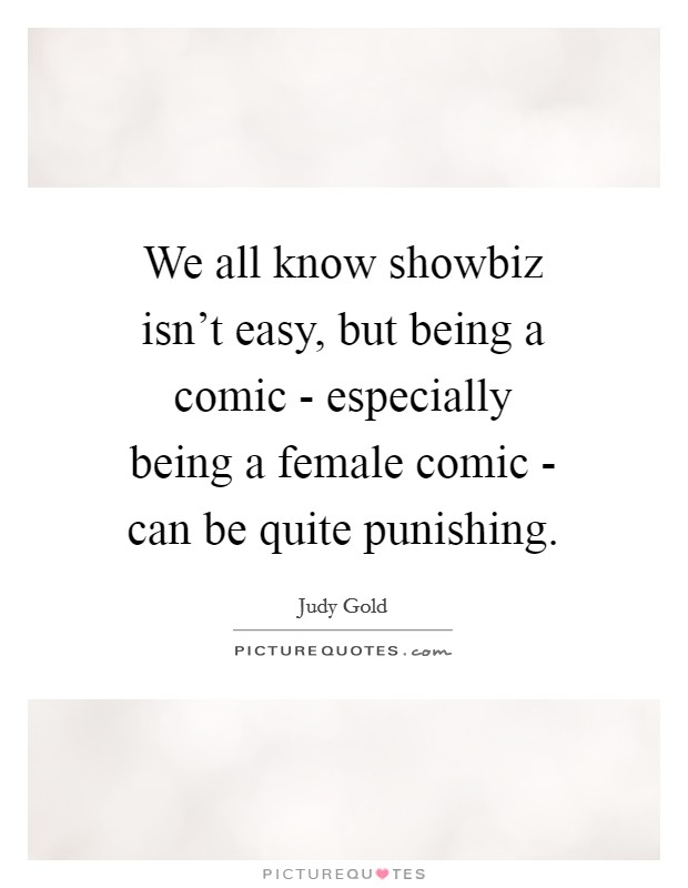 We all know showbiz isn't easy, but being a comic - especially being a female comic - can be quite punishing. Picture Quote #1