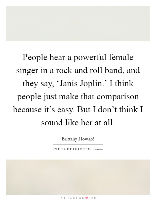 People hear a powerful female singer in a rock and roll band, and they say, 'Janis Joplin.' I think people just make that comparison because it's easy. But I don't think I sound like her at all Picture Quote #1