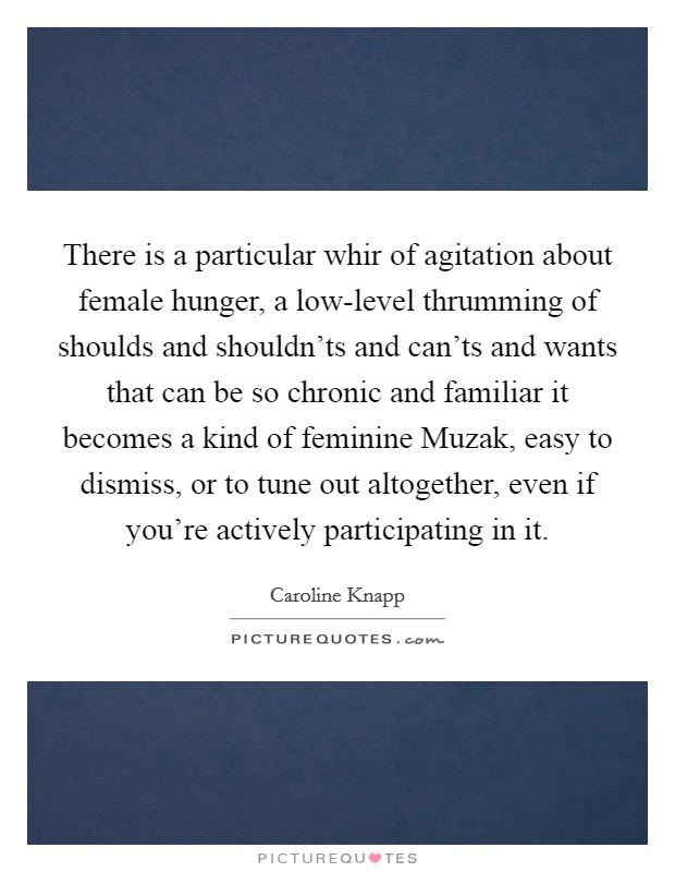 There is a particular whir of agitation about female hunger, a low-level thrumming of shoulds and shouldn'ts and can'ts and wants that can be so chronic and familiar it becomes a kind of feminine Muzak, easy to dismiss, or to tune out altogether, even if you're actively participating in it Picture Quote #1