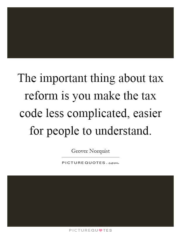 The important thing about tax reform is you make the tax code less complicated, easier for people to understand Picture Quote #1