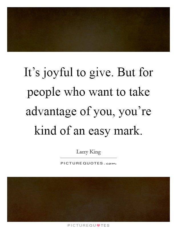 It's joyful to give. But for people who want to take advantage of you, you're kind of an easy mark Picture Quote #1