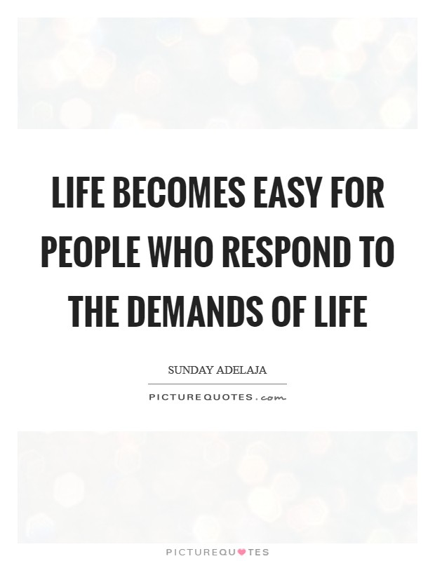 Life becomes easy for people who respond to the demands of life Picture Quote #1