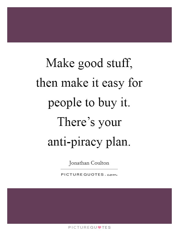 Make good stuff, then make it easy for people to buy it. There's your anti-piracy plan Picture Quote #1