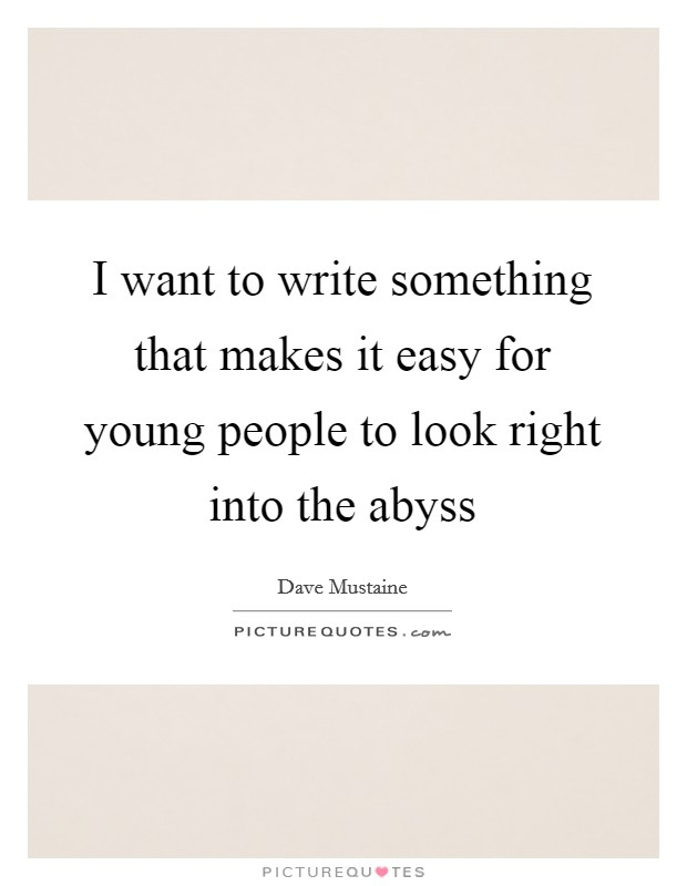 I want to write something that makes it easy for young people to look right into the abyss Picture Quote #1
