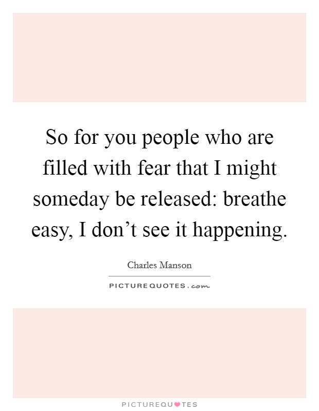 So for you people who are filled with fear that I might someday be released: breathe easy, I don't see it happening Picture Quote #1