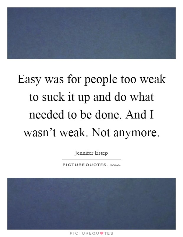 Easy was for people too weak to suck it up and do what needed to be done. And I wasn't weak. Not anymore Picture Quote #1
