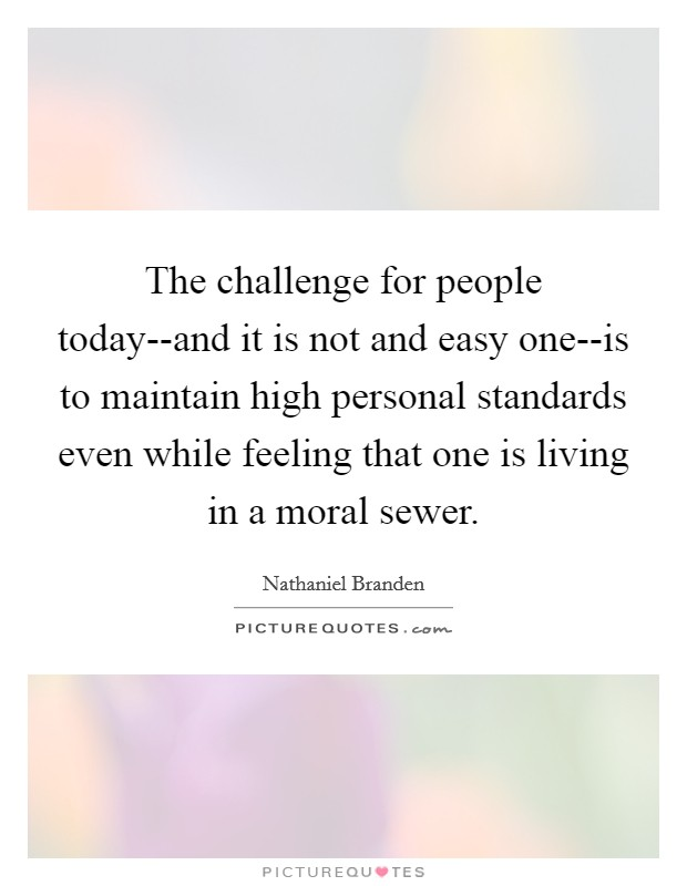 The challenge for people today--and it is not and easy one--is to maintain high personal standards even while feeling that one is living in a moral sewer Picture Quote #1