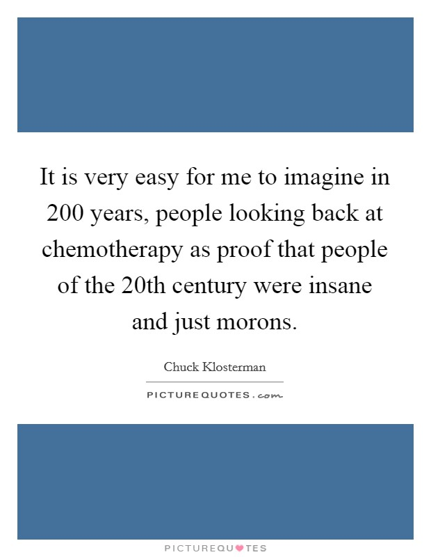 It is very easy for me to imagine in 200 years, people looking back at chemotherapy as proof that people of the 20th century were insane and just morons Picture Quote #1