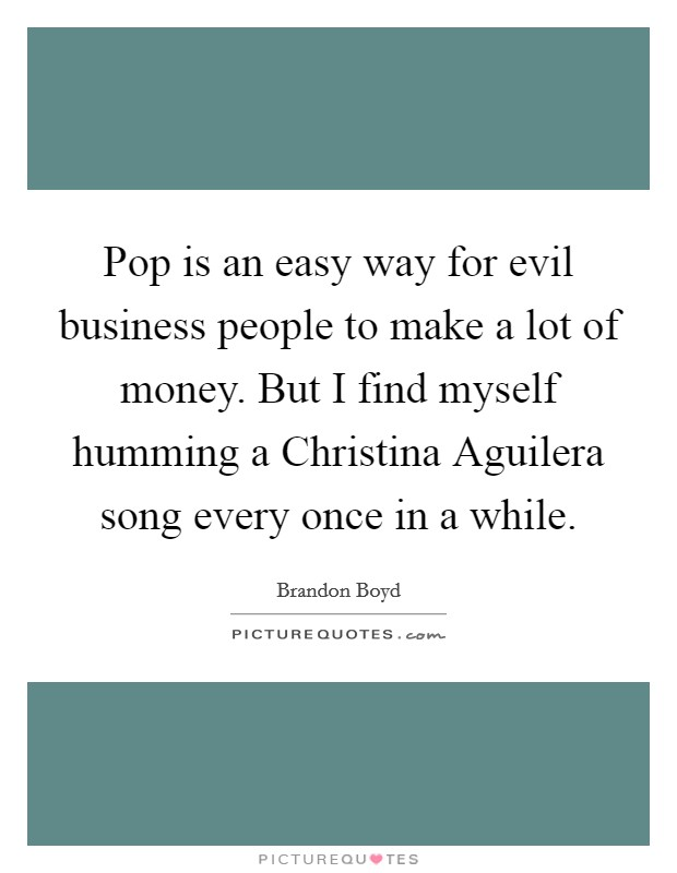 Pop is an easy way for evil business people to make a lot of money. But I find myself humming a Christina Aguilera song every once in a while Picture Quote #1