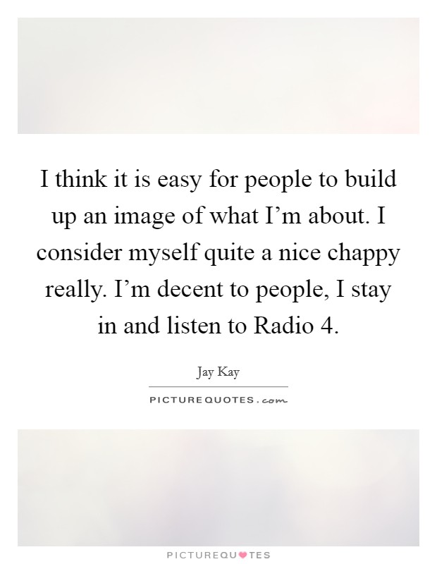 I think it is easy for people to build up an image of what I'm about. I consider myself quite a nice chappy really. I'm decent to people, I stay in and listen to Radio 4. Picture Quote #1