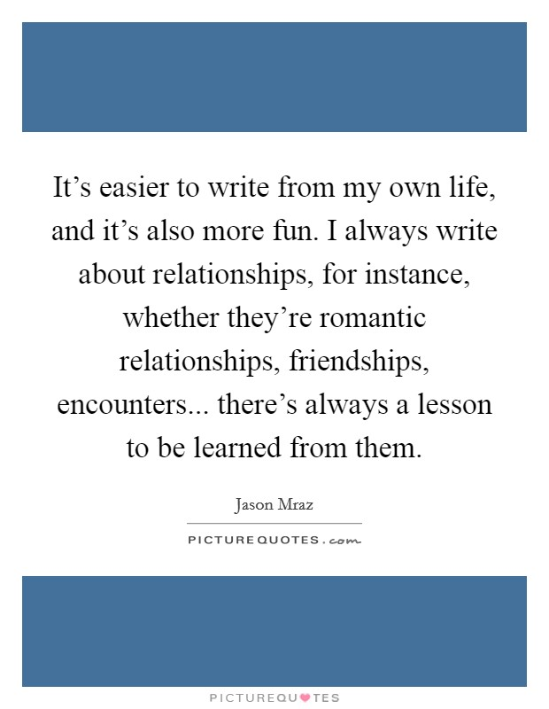 It's easier to write from my own life, and it's also more fun. I always write about relationships, for instance, whether they're romantic relationships, friendships, encounters... there's always a lesson to be learned from them Picture Quote #1