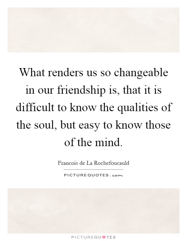 What renders us so changeable in our friendship is, that it is difficult to know the qualities of the soul, but easy to know those of the mind. Picture Quote #1