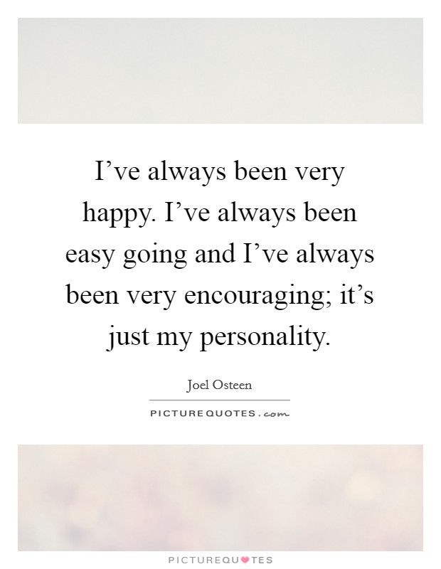 I've always been very happy. I've always been easy going and I've always been very encouraging; it's just my personality. Picture Quote #1