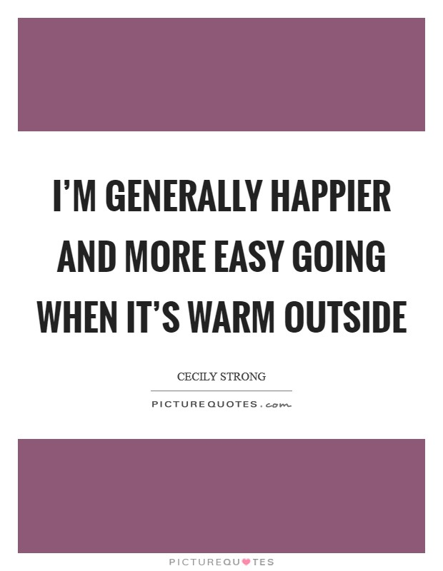 I'm generally happier and more easy going when it's warm outside Picture Quote #1
