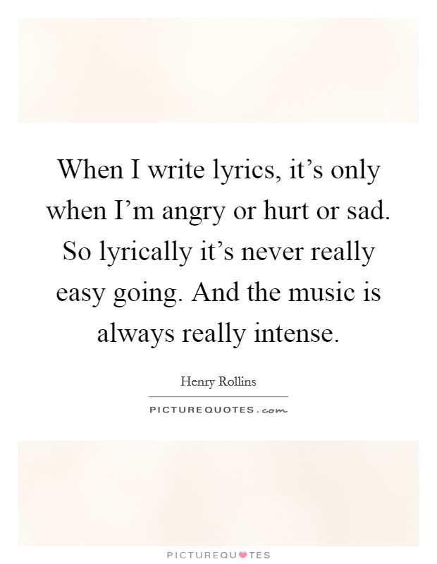 When I write lyrics, it's only when I'm angry or hurt or sad. So lyrically it's never really easy going. And the music is always really intense Picture Quote #1