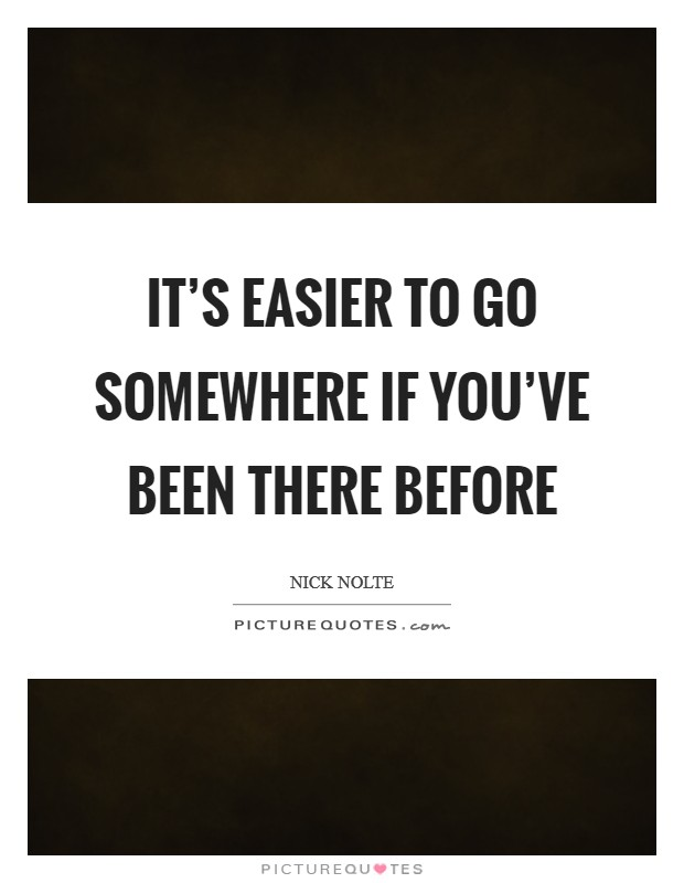 It's easier to go somewhere if you've been there before Picture Quote #1