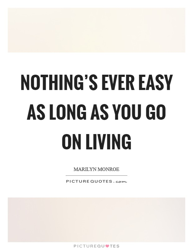 Nothing's ever easy as long as you go on living Picture Quote #1