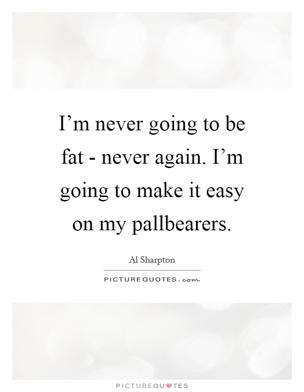I'm never going to be fat - never again. I'm going to make it easy on my pallbearers. Picture Quote #1