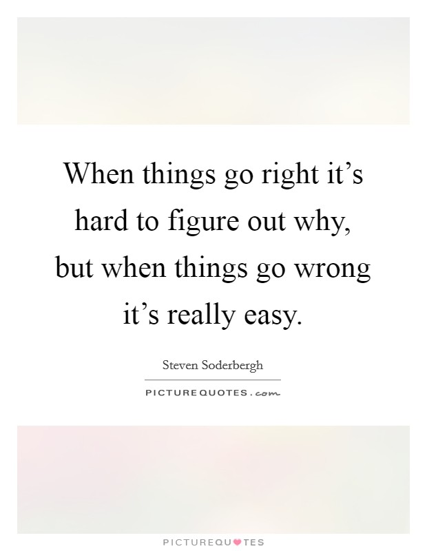 When things go right it's hard to figure out why, but when things go wrong it's really easy Picture Quote #1
