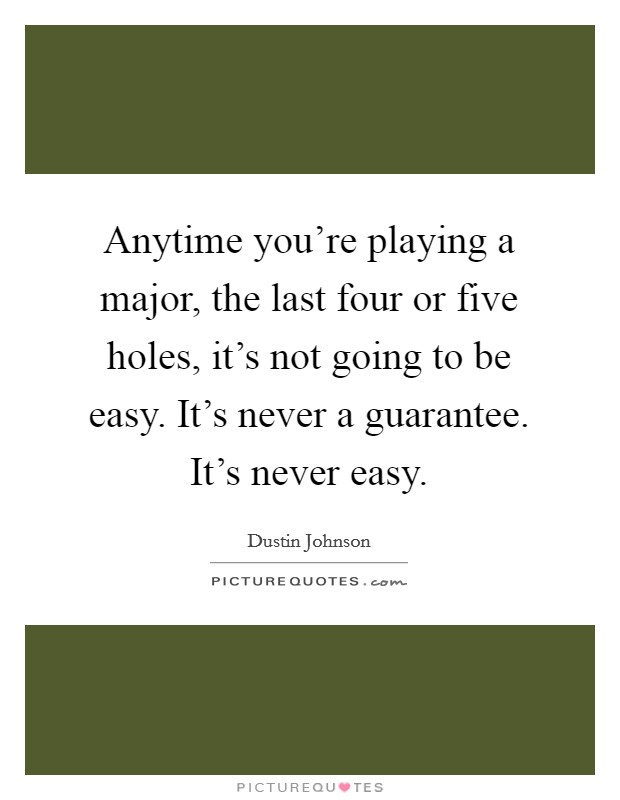 Anytime you're playing a major, the last four or five holes, it's not going to be easy. It's never a guarantee. It's never easy. Picture Quote #1