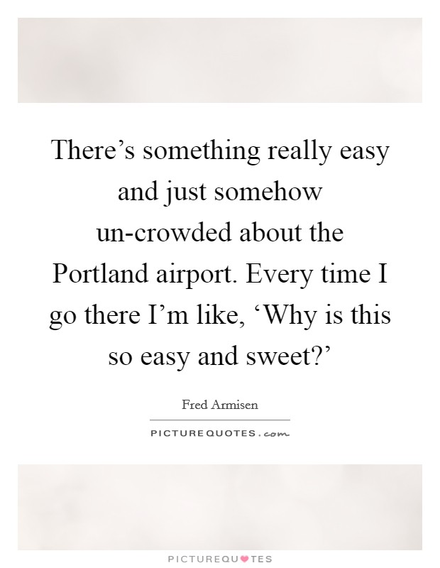 There's something really easy and just somehow un-crowded about the Portland airport. Every time I go there I'm like, 'Why is this so easy and sweet?' Picture Quote #1