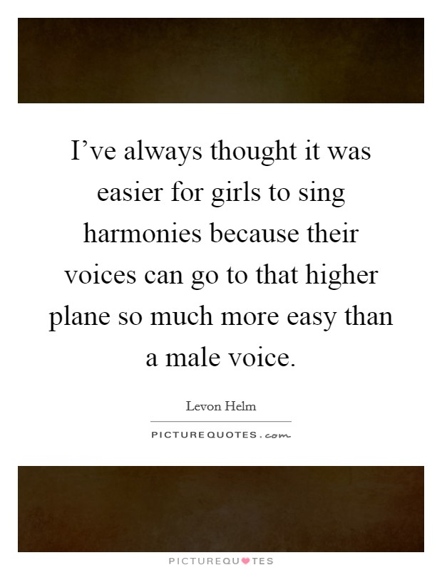 I've always thought it was easier for girls to sing harmonies because their voices can go to that higher plane so much more easy than a male voice. Picture Quote #1