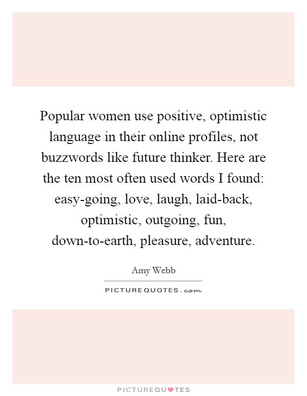Popular women use positive, optimistic language in their online profiles, not buzzwords like future thinker. Here are the ten most often used words I found: easy-going, love, laugh, laid-back, optimistic, outgoing, fun, down-to-earth, pleasure, adventure Picture Quote #1